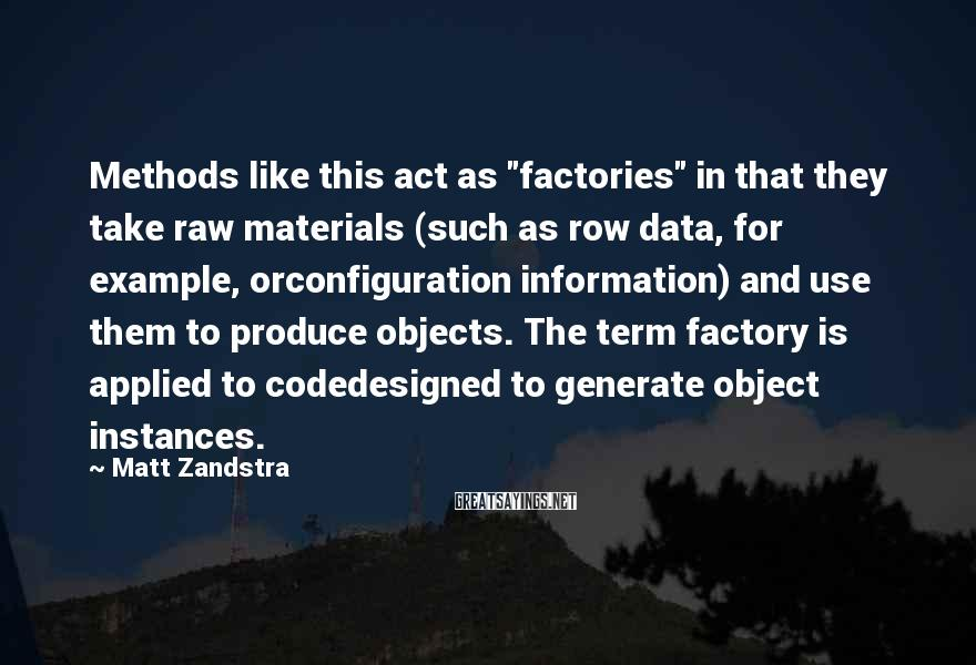 """Matt Zandstra Sayings: Methods like this act as """"factories"""" in that they take raw materials (such as row"""