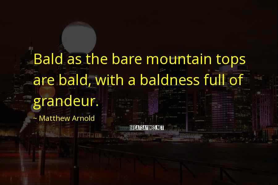 Matthew Arnold Sayings: Bald as the bare mountain tops are bald, with a baldness full of grandeur.