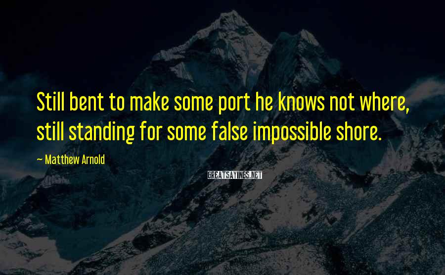 Matthew Arnold Sayings: Still bent to make some port he knows not where, still standing for some false