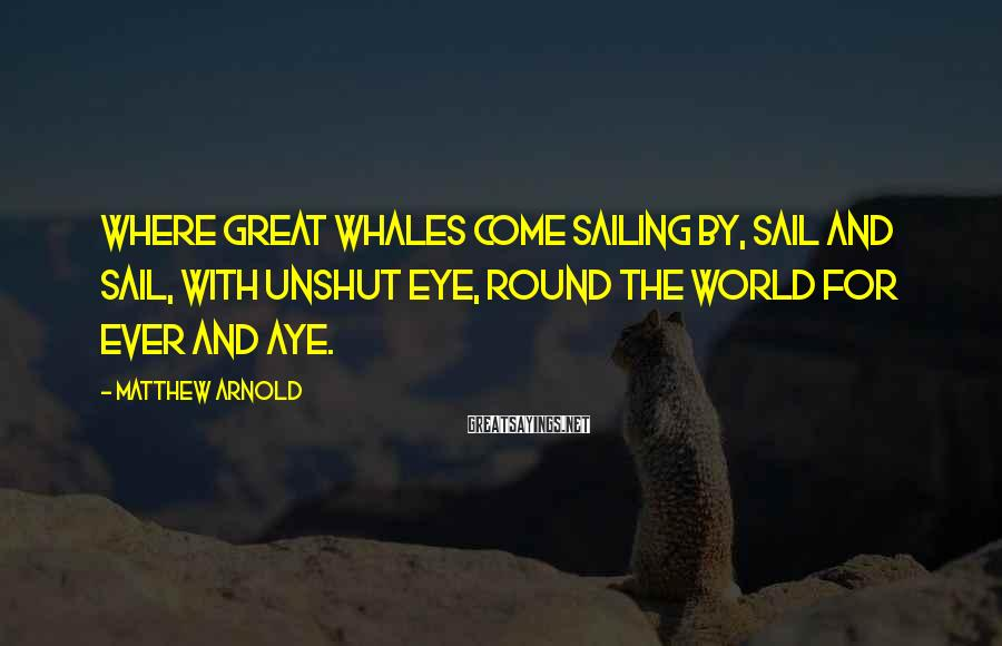 Matthew Arnold Sayings: Where great whales come sailing by, Sail and sail, with unshut eye, Round the world