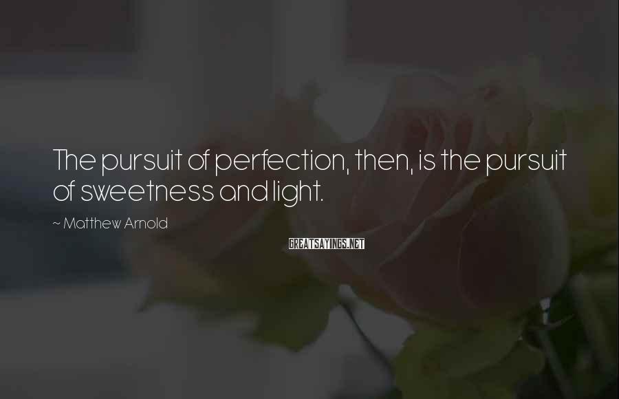 Matthew Arnold Sayings: The pursuit of perfection, then, is the pursuit of sweetness and light.