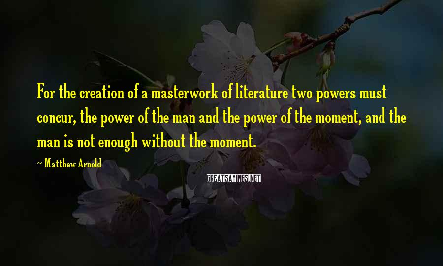 Matthew Arnold Sayings: For the creation of a masterwork of literature two powers must concur, the power of