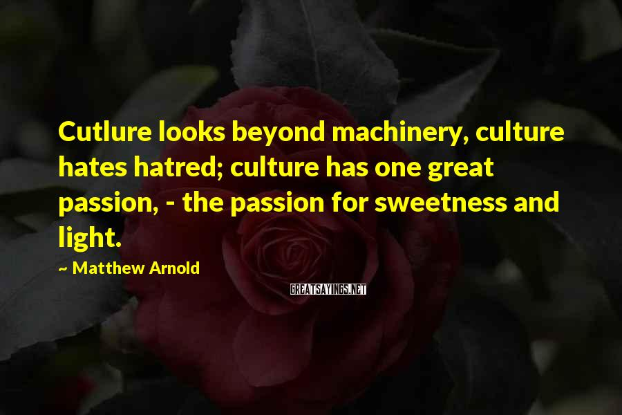 Matthew Arnold Sayings: Cutlure looks beyond machinery, culture hates hatred; culture has one great passion, - the passion