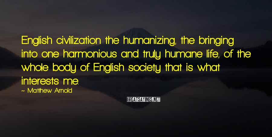 Matthew Arnold Sayings: English civilization the humanizing, the bringing into one harmonious and truly humane life, of the