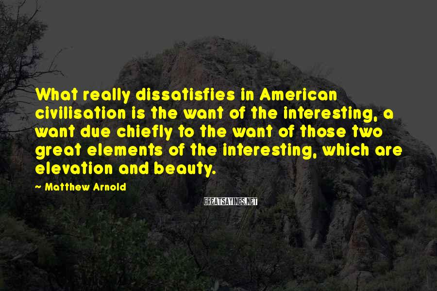 Matthew Arnold Sayings: What really dissatisfies in American civilisation is the want of the interesting, a want due