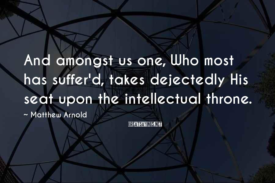 Matthew Arnold Sayings: And amongst us one, Who most has suffer'd, takes dejectedly His seat upon the intellectual