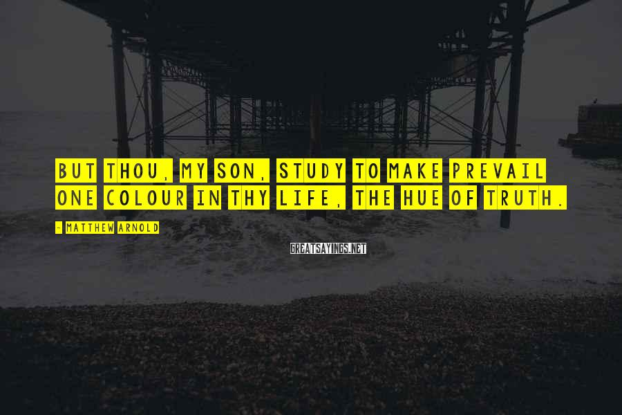 Matthew Arnold Sayings: But thou, my son, study to make prevail One colour in thy life, the hue