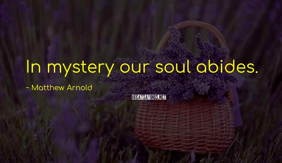 Matthew Arnold Sayings: In mystery our soul abides.