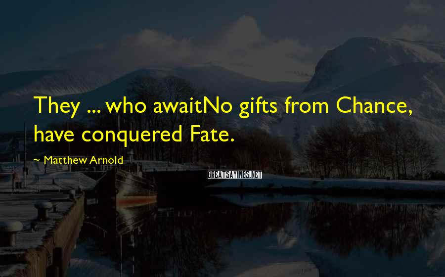 Matthew Arnold Sayings: They ... who awaitNo gifts from Chance, have conquered Fate.