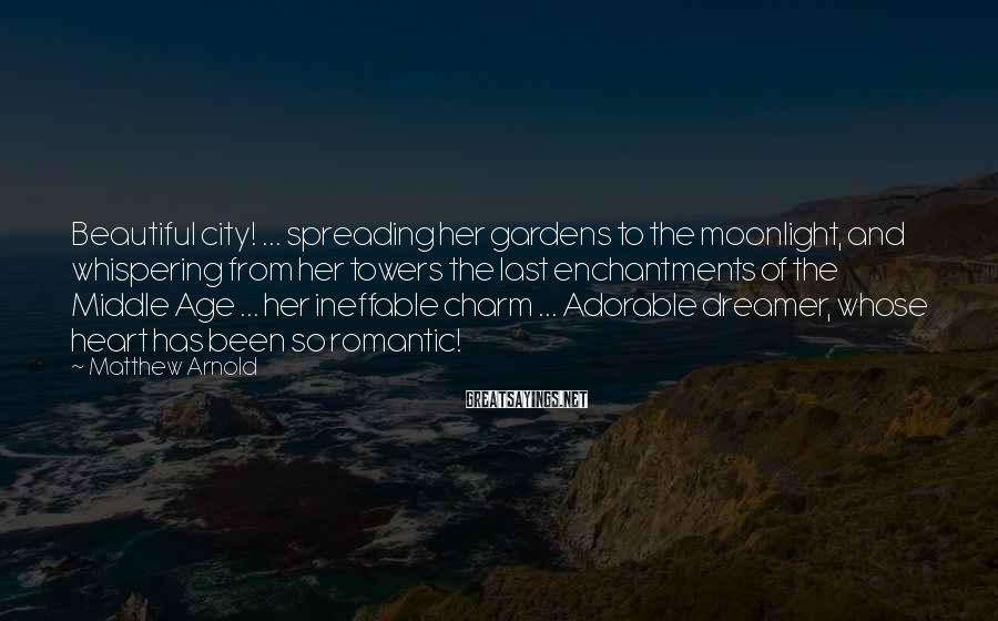 Matthew Arnold Sayings: Beautiful city! ... spreading her gardens to the moonlight, and whispering from her towers the