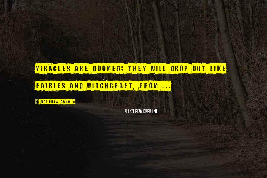 Matthew Arnold Sayings: Miracles are doomed; they will drop out like fairies and witchcraft, from ...