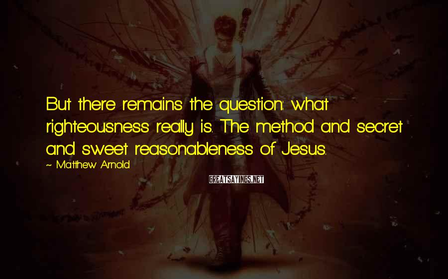 Matthew Arnold Sayings: But there remains the question: what righteousness really is. The method and secret and sweet
