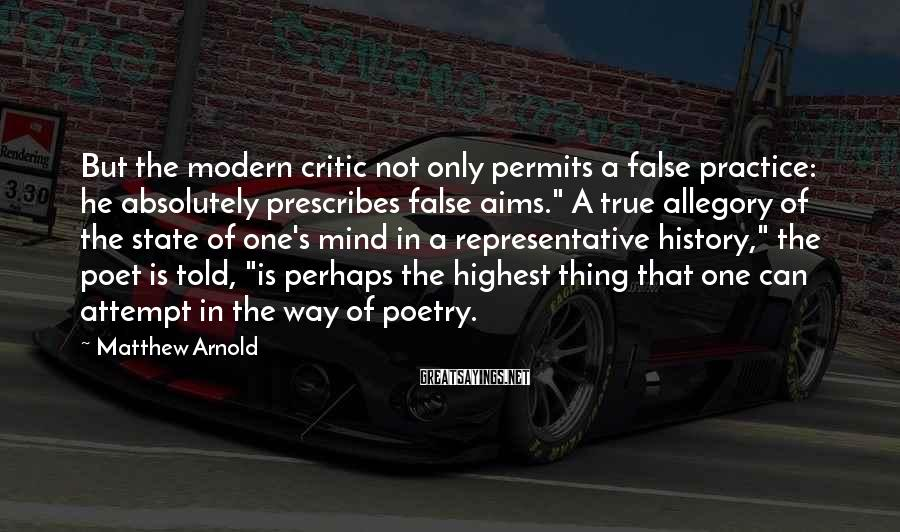 """Matthew Arnold Sayings: But the modern critic not only permits a false practice: he absolutely prescribes false aims."""""""
