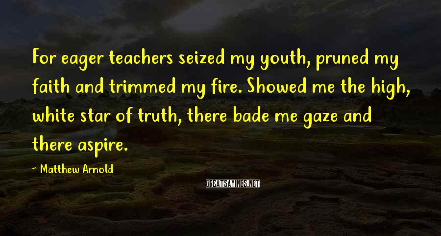 Matthew Arnold Sayings: For eager teachers seized my youth, pruned my faith and trimmed my fire. Showed me