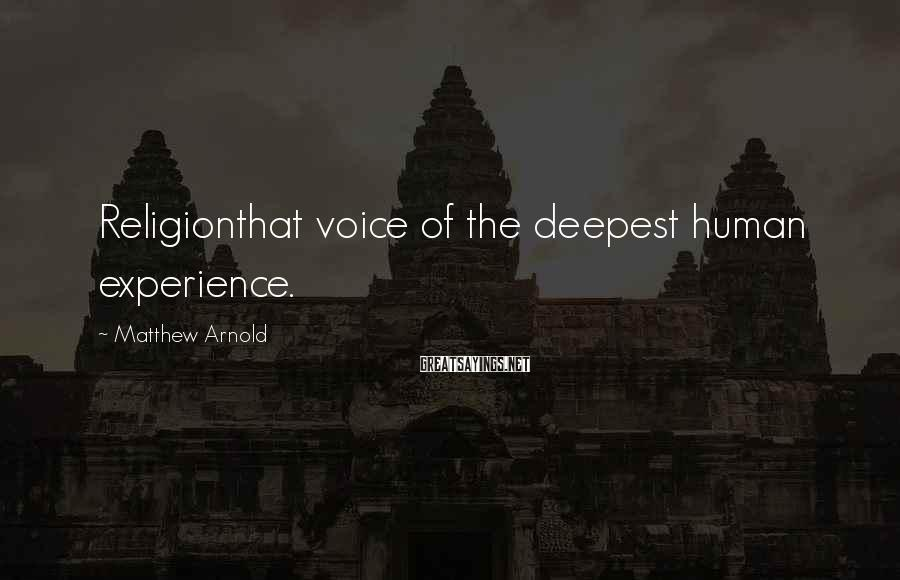 Matthew Arnold Sayings: Religionthat voice of the deepest human experience.