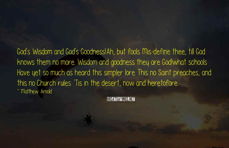 Matthew Arnold Sayings: God's Wisdom and God's Goodness!Ah, but fools Mis-define thee, till God knows them no more.