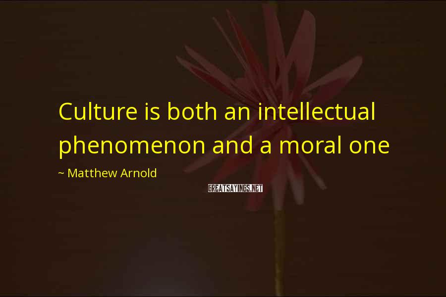 Matthew Arnold Sayings: Culture is both an intellectual phenomenon and a moral one