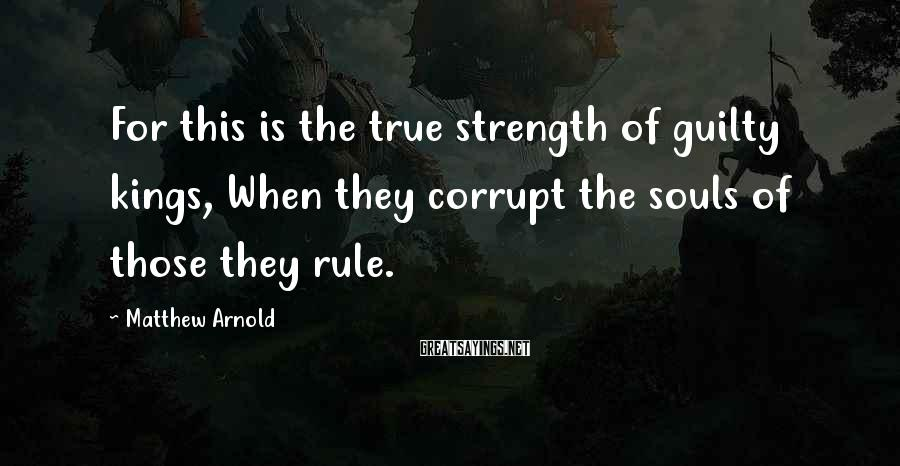 Matthew Arnold Sayings: For this is the true strength of guilty kings, When they corrupt the souls of