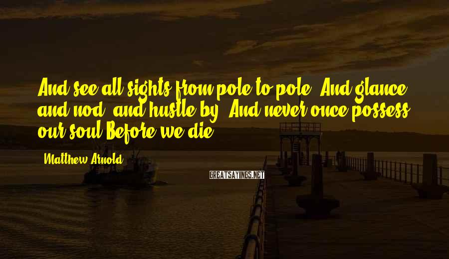 Matthew Arnold Sayings: And see all sights from pole to pole, And glance, and nod, and hustle by;