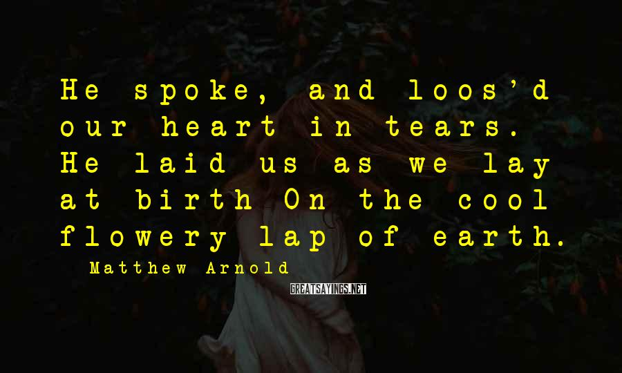 Matthew Arnold Sayings: He spoke, and loos'd our heart in tears. He laid us as we lay at