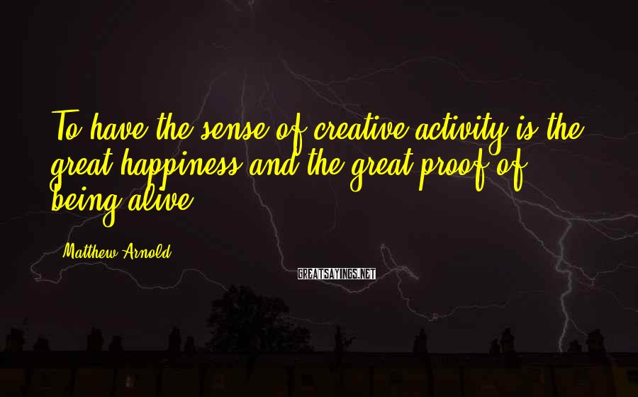 Matthew Arnold Sayings: To have the sense of creative activity is the great happiness and the great proof