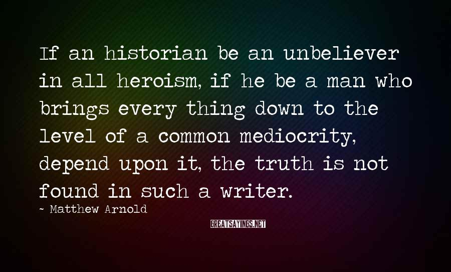 Matthew Arnold Sayings: If an historian be an unbeliever in all heroism, if he be a man who