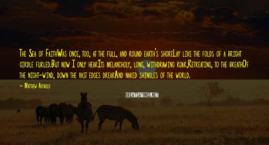 Matthew Arnold Sayings: The Sea of FaithWas once, too, at the full, and round earth's shoreLay like the