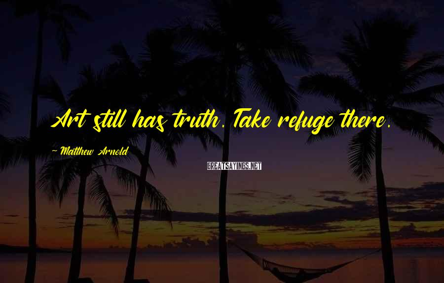 Matthew Arnold Sayings: Art still has truth. Take refuge there.