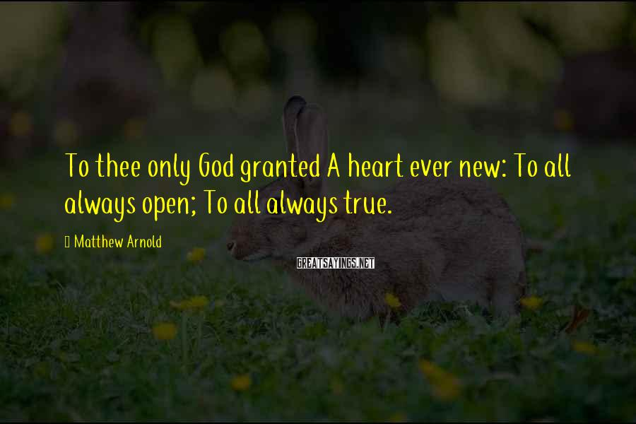 Matthew Arnold Sayings: To thee only God granted A heart ever new: To all always open; To all