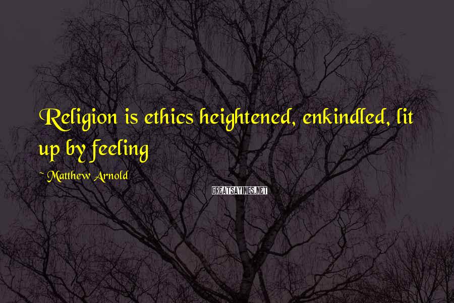 Matthew Arnold Sayings: Religion is ethics heightened, enkindled, lit up by feeling