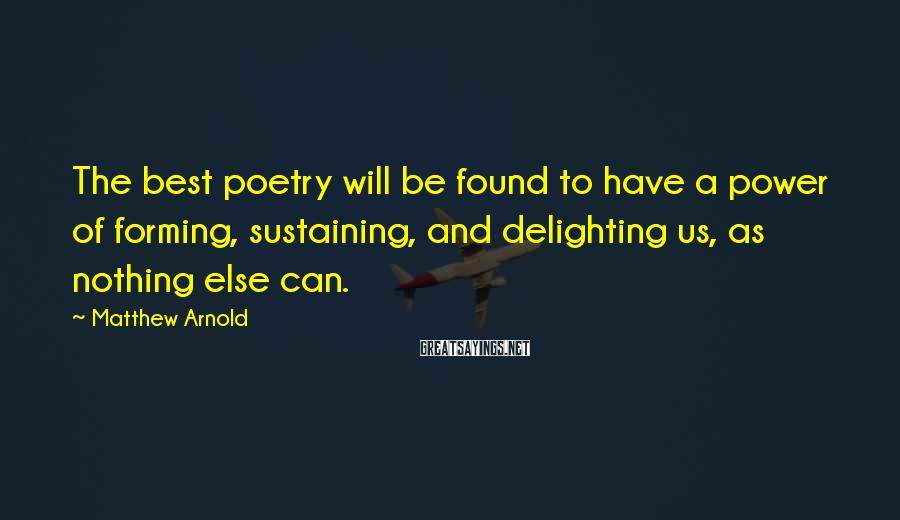 Matthew Arnold Sayings: The best poetry will be found to have a power of forming, sustaining, and delighting