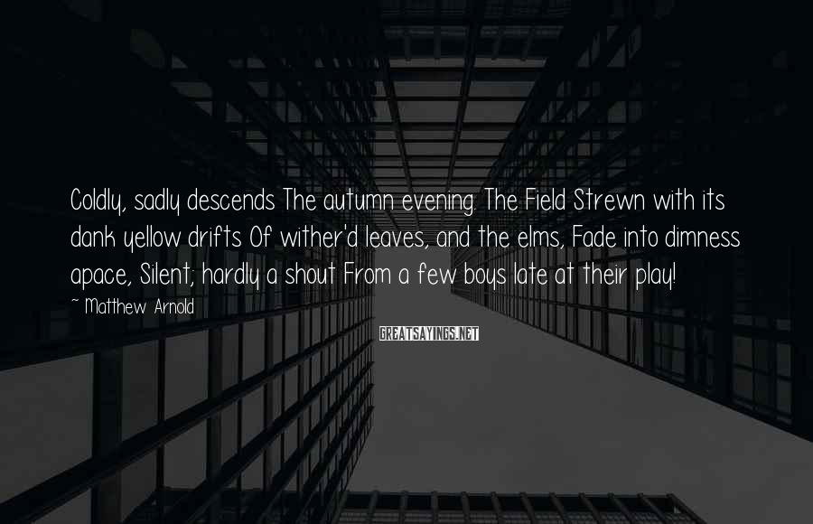 Matthew Arnold Sayings: Coldly, sadly descends The autumn evening. The Field Strewn with its dank yellow drifts Of