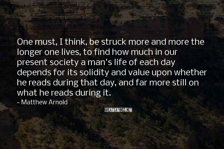 Matthew Arnold Sayings: One must, I think, be struck more and more the longer one lives, to find