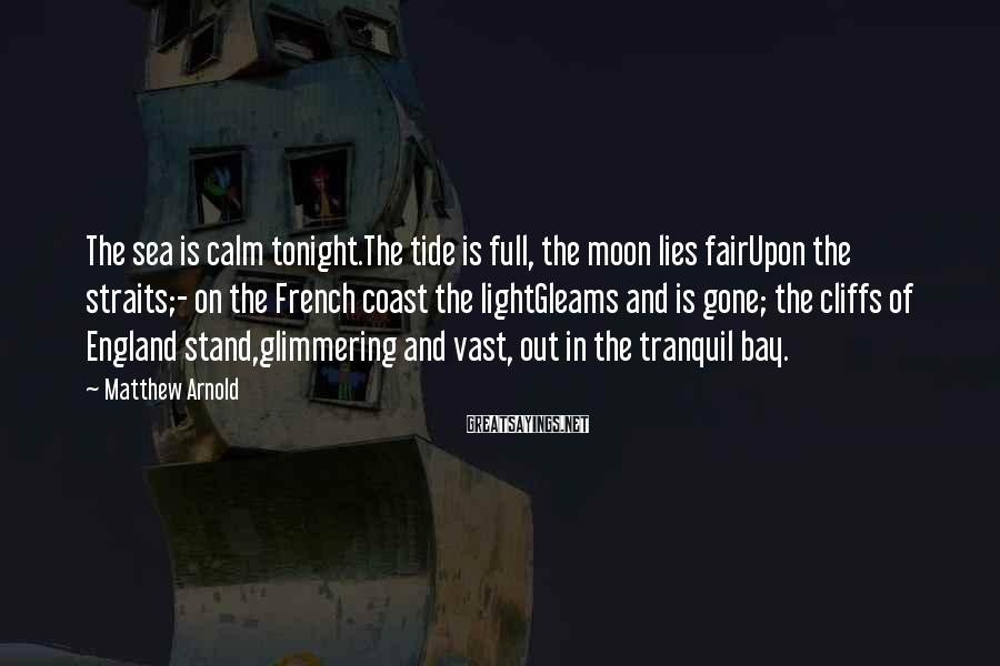 Matthew Arnold Sayings: The sea is calm tonight.The tide is full, the moon lies fairUpon the straits;- on