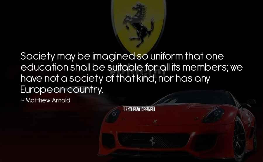 Matthew Arnold Sayings: Society may be imagined so uniform that one education shall be suitable for all its
