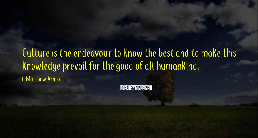 Matthew Arnold Sayings: Culture is the endeavour to know the best and to make this knowledge prevail for