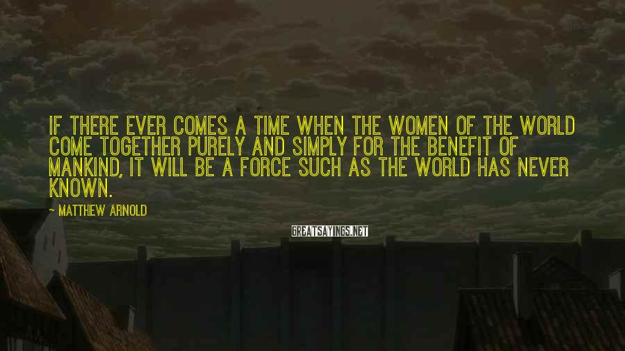 Matthew Arnold Sayings: If there ever comes a time when the women of the world come together purely