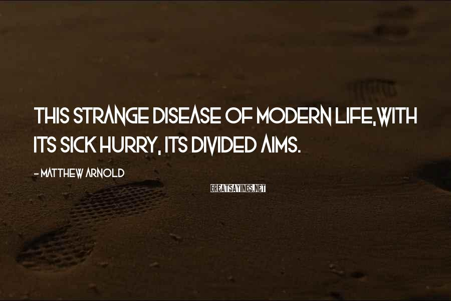 Matthew Arnold Sayings: This strange disease of modern life,With its sick hurry, its divided aims.