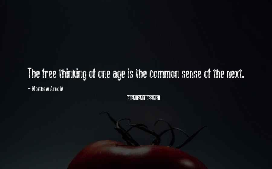 Matthew Arnold Sayings: The free thinking of one age is the common sense of the next.