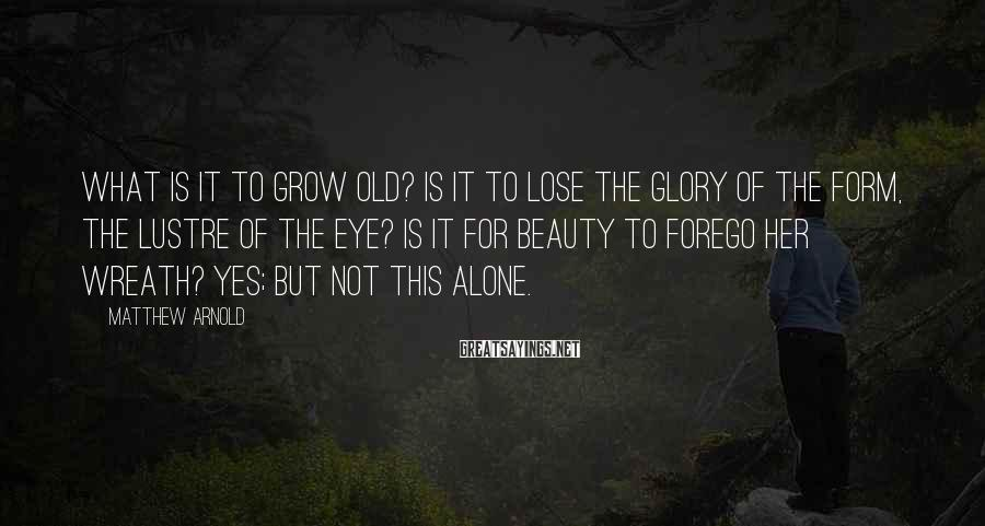 Matthew Arnold Sayings: What is it to grow old? Is it to lose the glory of the form,