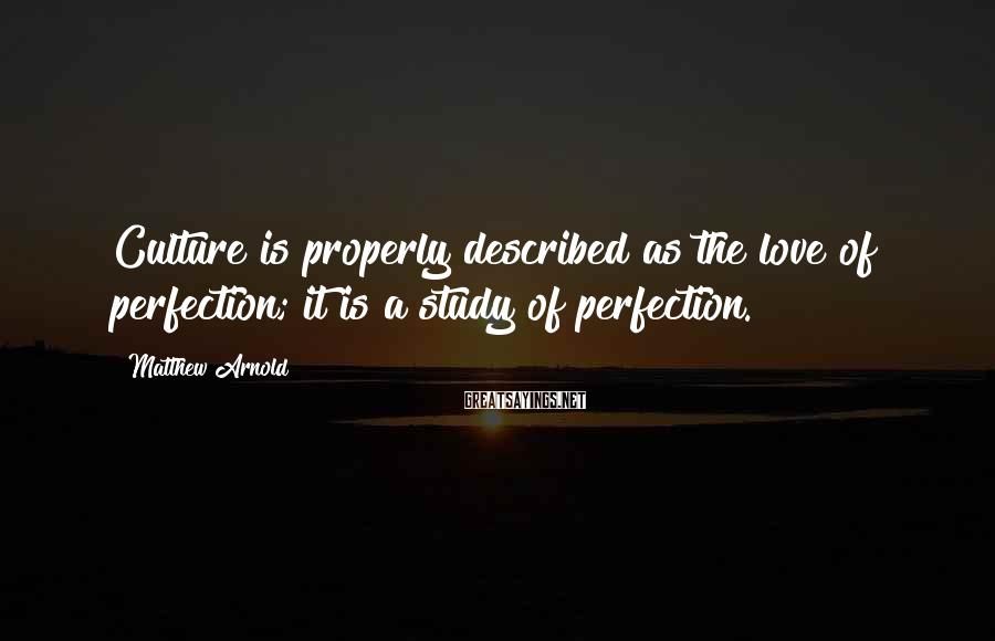 Matthew Arnold Sayings: Culture is properly described as the love of perfection; it is a study of perfection.