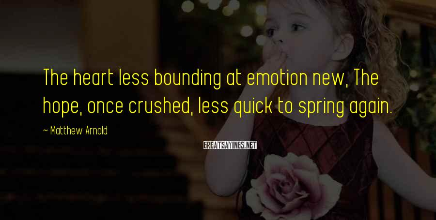 Matthew Arnold Sayings: The heart less bounding at emotion new, The hope, once crushed, less quick to spring