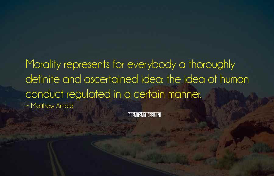 Matthew Arnold Sayings: Morality represents for everybody a thoroughly definite and ascertained idea: the idea of human conduct