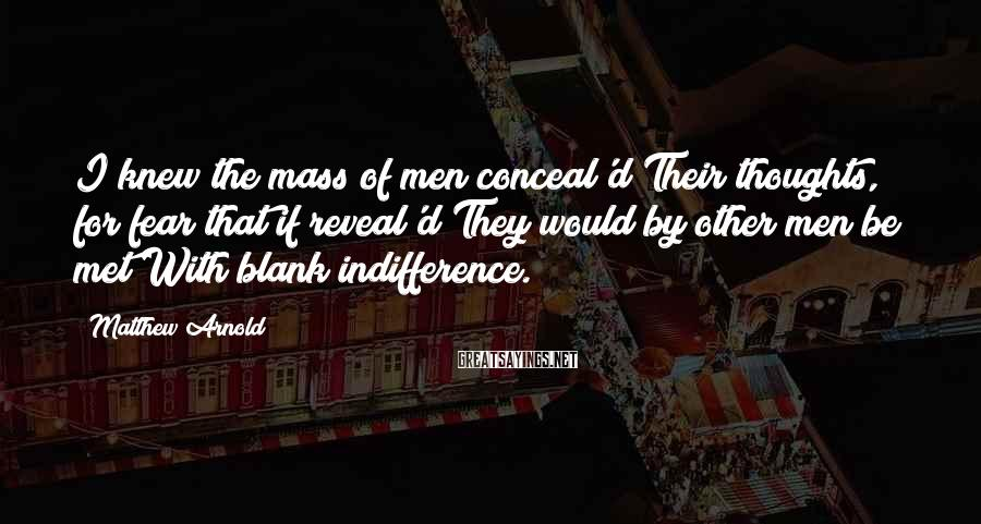 Matthew Arnold Sayings: I knew the mass of men conceal'd Their thoughts, for fear that if reveal'd They