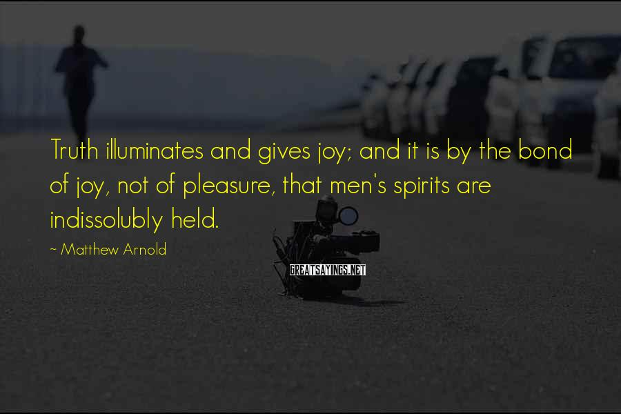 Matthew Arnold Sayings: Truth illuminates and gives joy; and it is by the bond of joy, not of