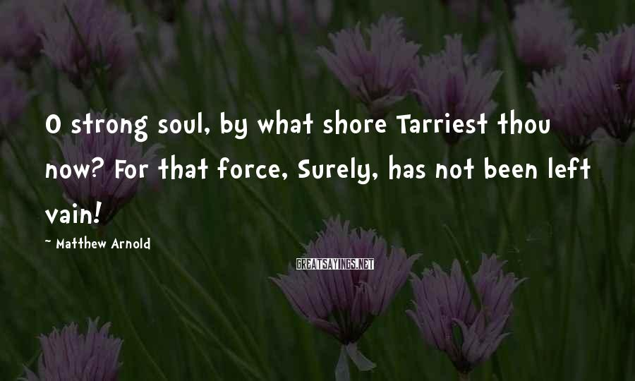 Matthew Arnold Sayings: O strong soul, by what shore Tarriest thou now? For that force, Surely, has not