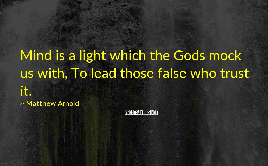 Matthew Arnold Sayings: Mind is a light which the Gods mock us with, To lead those false who