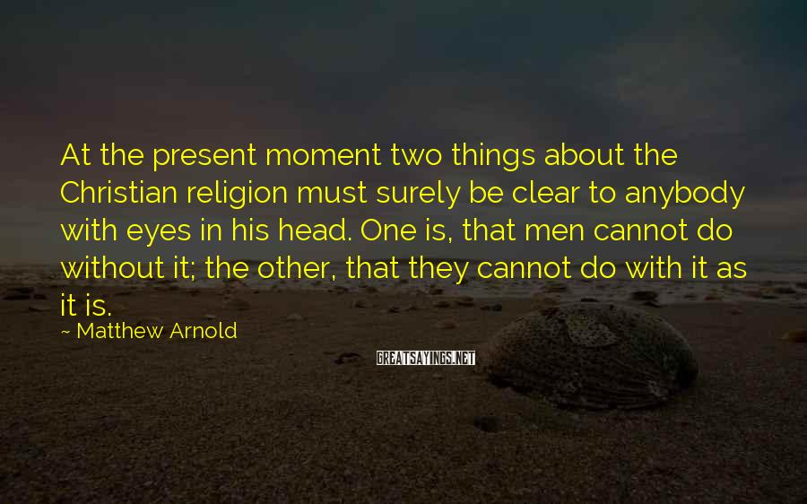 Matthew Arnold Sayings: At the present moment two things about the Christian religion must surely be clear to