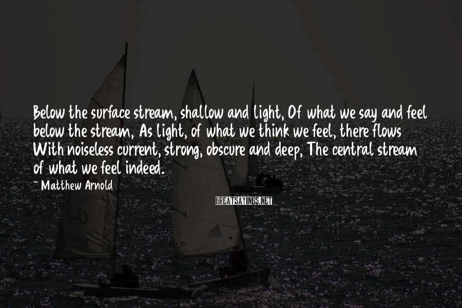 Matthew Arnold Sayings: Below the surface stream, shallow and light, Of what we say and feel below the