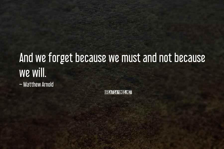 Matthew Arnold Sayings: And we forget because we must and not because we will.
